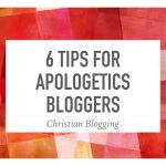 6 Tips for Apologetics Bloggers
