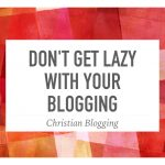 Don't Get Lazy With Your Blogging