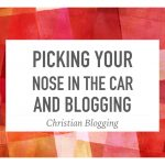 Picking Your Nose in the Car and Blogging