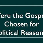 Were the Gospels Chosen for Political Reasons?