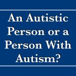 An Autistic Person or a Person With Autism?