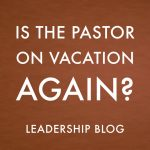 Is the Pastor on Vacation Again?