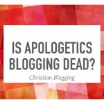 Is Apologetics Blogging Dead?