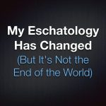 My Eschatology Has Changed (But It's Not the End of the World)