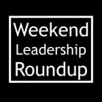 Weekend Leadership Roundup