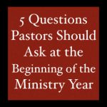 5 Questions Pastors Should Ask at the Beginning of the Ministry Year