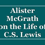 Alister McGrath on the Life of C.S. Lewis