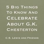 5 Big Things To Know And Celebrate About G.K. Chesterton
