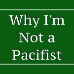 Why I'm Not a Pacifist: Part Four