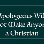 Apologetics Will Not Make Anyone a Christian