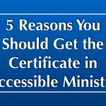 5 Reasons You Should Get the Certificate in Accessible Ministry