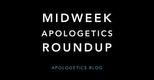 Midweek Apologetics Roundup