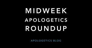 Midweek Apologetics Roundup