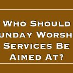 Who Should Sunday Worship Services Be Aimed At?
