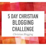 5 Day Christian Blogging Challenge: Day 4