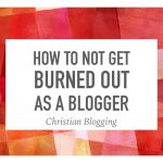 How to Not Get Burned Out as a Blogger