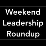 Weekend Leadership Roundup
